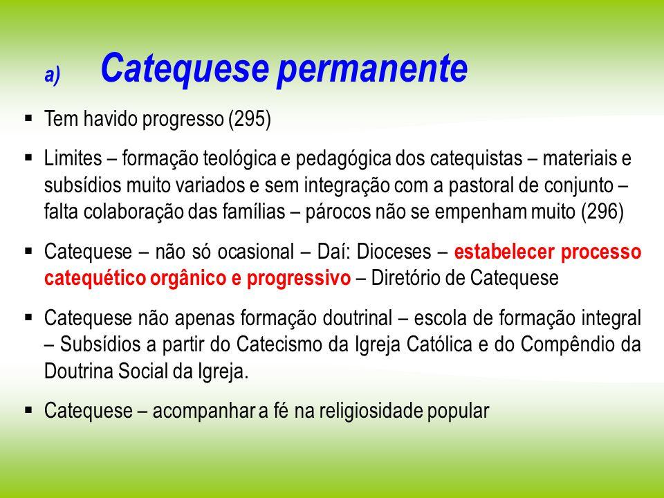 a) Catequese permanente Tem havido progresso (295) Limites – formação teológica e pedagógica dos catequistas – materiais e subsídios muito variados e