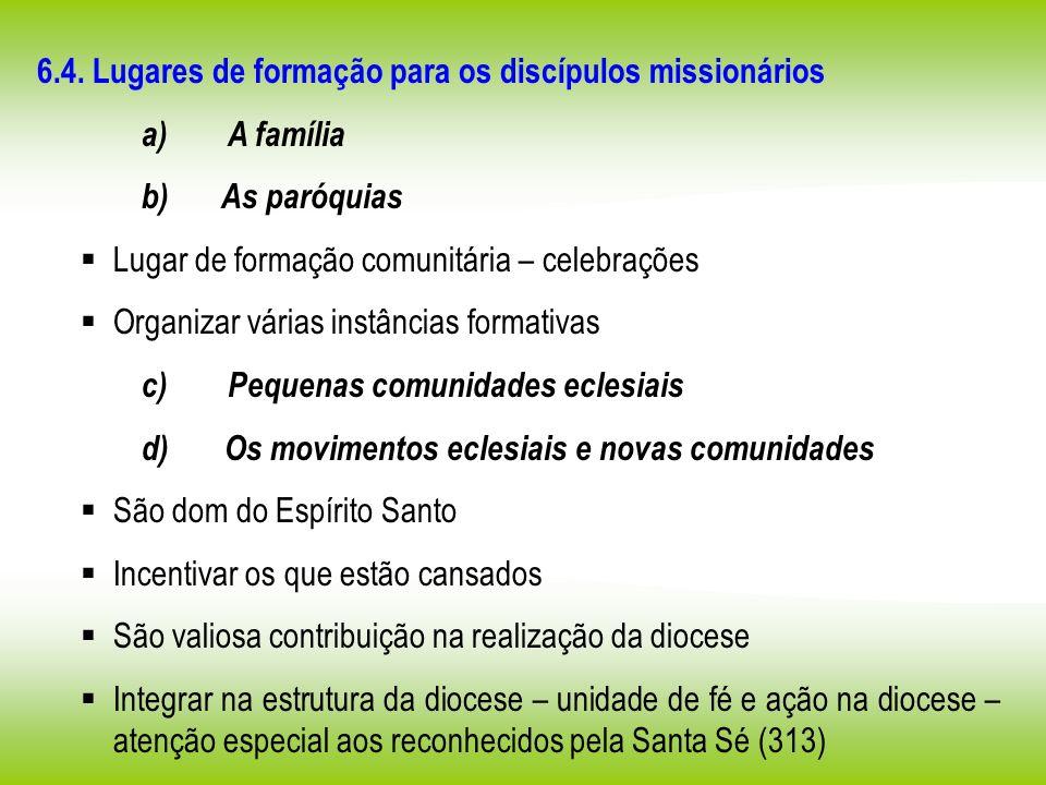 6.4. Lugares de formação para os discípulos missionários a) A família b) As paróquias Lugar de formação comunitária – celebrações Organizar várias ins
