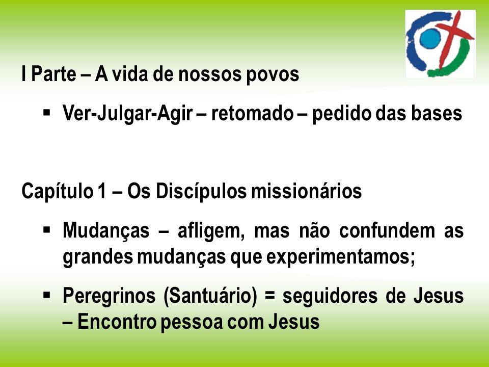 I Parte – A vida de nossos povos Ver-Julgar-Agir – retomado – pedido das bases Capítulo 1 – Os Discípulos missionários Mudanças – afligem, mas não con