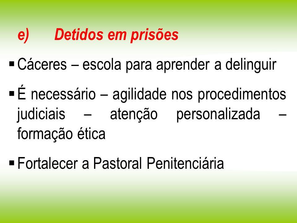 e) Detidos em prisões Cáceres – escola para aprender a delinguir É necessário – agilidade nos procedimentos judiciais – atenção personalizada – formaç