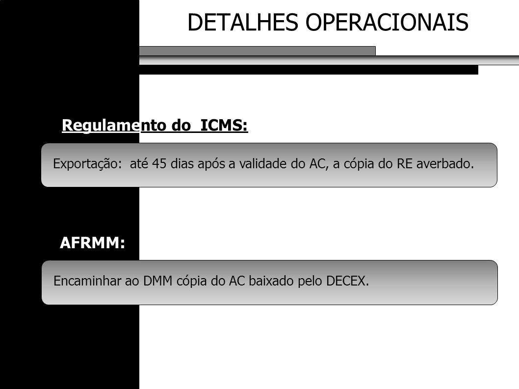 DETALHES OPERACIONAIS AFRMM: Exportação: até 45 dias após a validade do AC, a cópia do RE averbado. Regulamento do ICMS: Encaminhar ao DMM cópia do AC