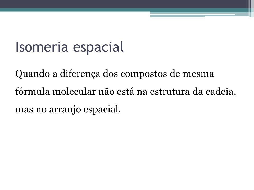 Isomeria espacial Quando a diferença dos compostos de mesma fórmula molecular não está na estrutura da cadeia, mas no arranjo espacial.