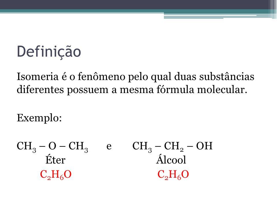 Definição Isomeria é o fenômeno pelo qual duas substâncias diferentes possuem a mesma fórmula molecular. Exemplo: CH 3 – O – CH 3 e CH 3 – CH 2 – OH É