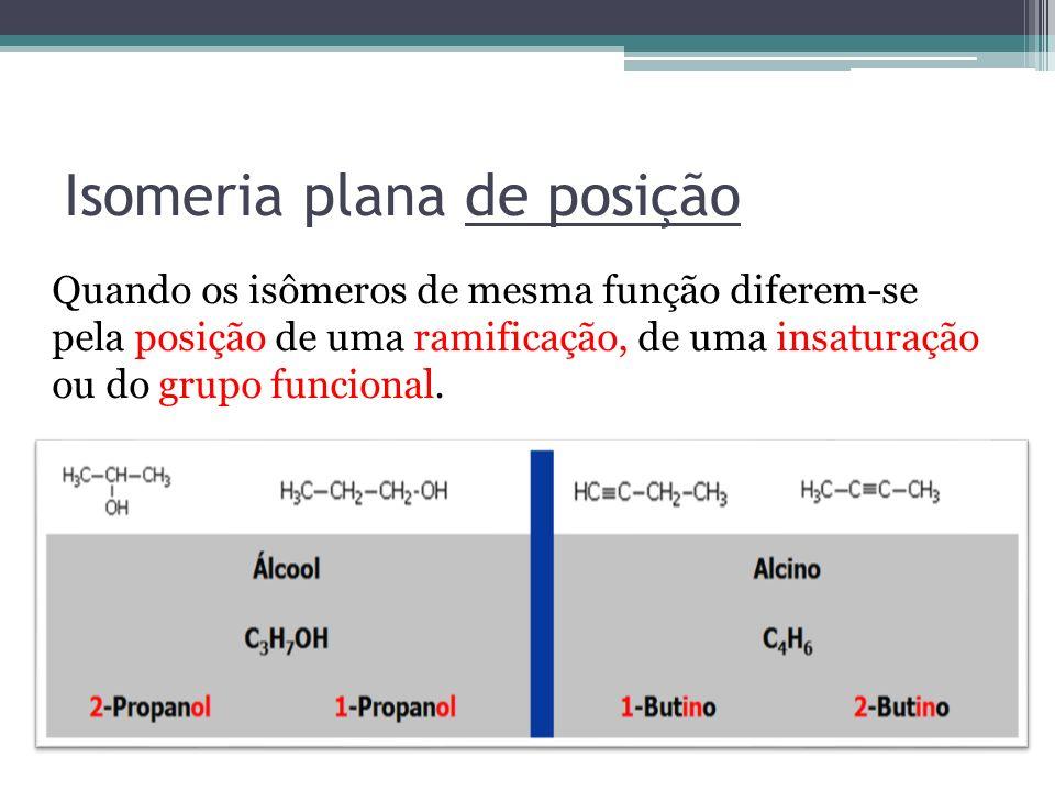 Isomeria plana de posição Quando os isômeros de mesma função diferem-se pela posição de uma ramificação, de uma insaturação ou do grupo funcional.