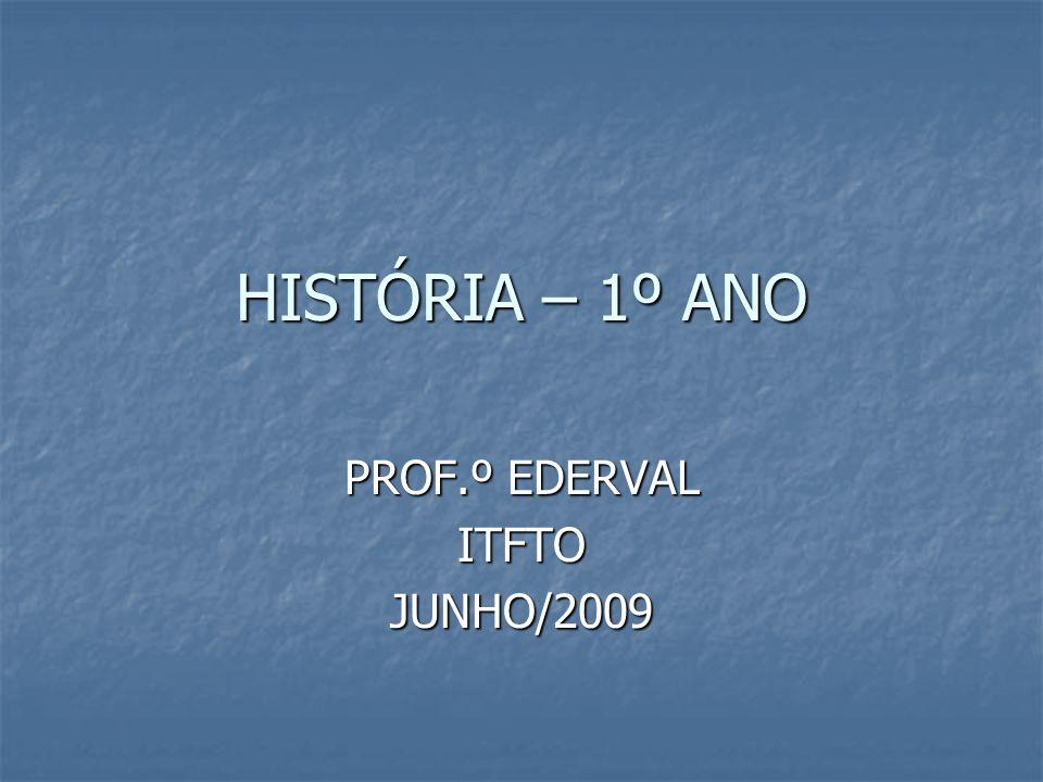 HISTÓRIA – 1º ANO PROF.º EDERVAL ITFTOJUNHO/2009