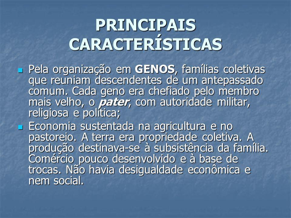 PRINCIPAIS CARACTERÍSTICAS Pela organização em GENOS, famílias coletivas que reuniam descendentes de um antepassado comum. Cada geno era chefiado pelo