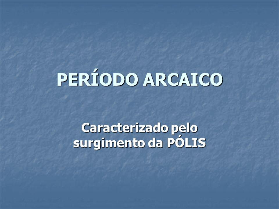 PERÍODO ARCAICO Caracterizado pelo surgimento da PÓLIS