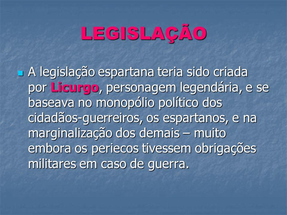 LEGISLAÇÃO A legislação espartana teria sido criada por Licurgo, personagem legendária, e se baseava no monopólio político dos cidadãos-guerreiros, os