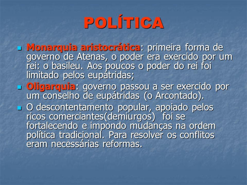 POLÍTICA Monarquia aristocrática: primeira forma de governo de Atenas, o poder era exercido por um rei: o basileu. Aos poucos o poder do rei foi limit
