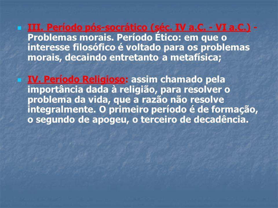 III. Período pós-socrático (séc. IV a.C. - VI a.C.) - Problemas morais. Período Ético: em que o interesse filosófico é voltado para os problemas morai