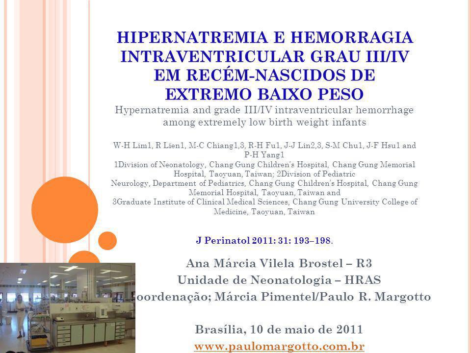 H IPERNATREMIA E HEMORRAGIA INTRAVENTRICULAR EM RECÉM - NASCIDOS DE EXTREMO BAIXO PESO Protocolo da UTIN- Leucomalácia Periventricular - foi definida como parênquima com hiperecogenicidade ao redor dos ventrículos, documentada com exames USG craniano, após 21 dias de vida.