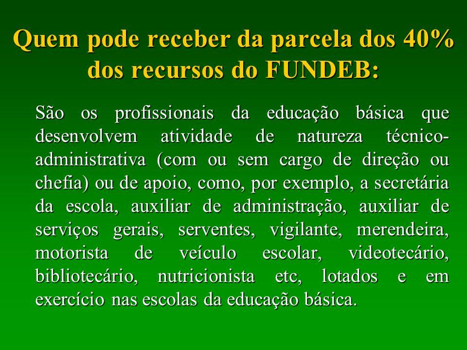 Quem pode receber da parcela dos 40% dos recursos do FUNDEB: São os profissionais da educação básica que desenvolvem atividade de natureza técnico- ad