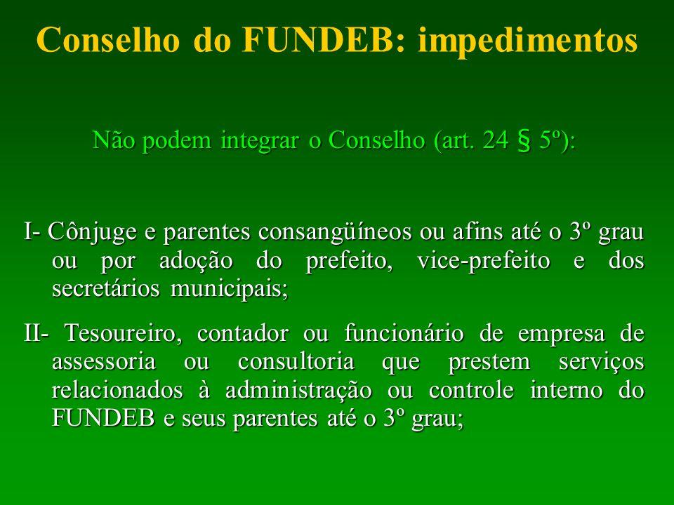 Conselho do FUNDEB: impedimentos Não podem integrar o Conselho (art. 24 § 5º): I- Cônjuge e parentes consangüíneos ou afins até o 3º grau ou por adoçã