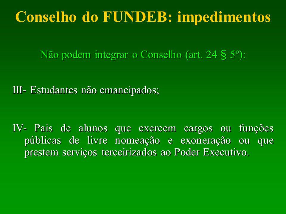 Conselho do FUNDEB: impedimentos Não podem integrar o Conselho (art. 24 § 5º): III- Estudantes não emancipados; IV- Pais de alunos que exercem cargos