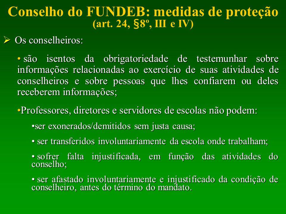 Conselho do FUNDEB: medidas de proteção (art. 24, §8º, III e IV) Os conselheiros: Os conselheiros: são isentos da obrigatoriedade de testemunhar sobre