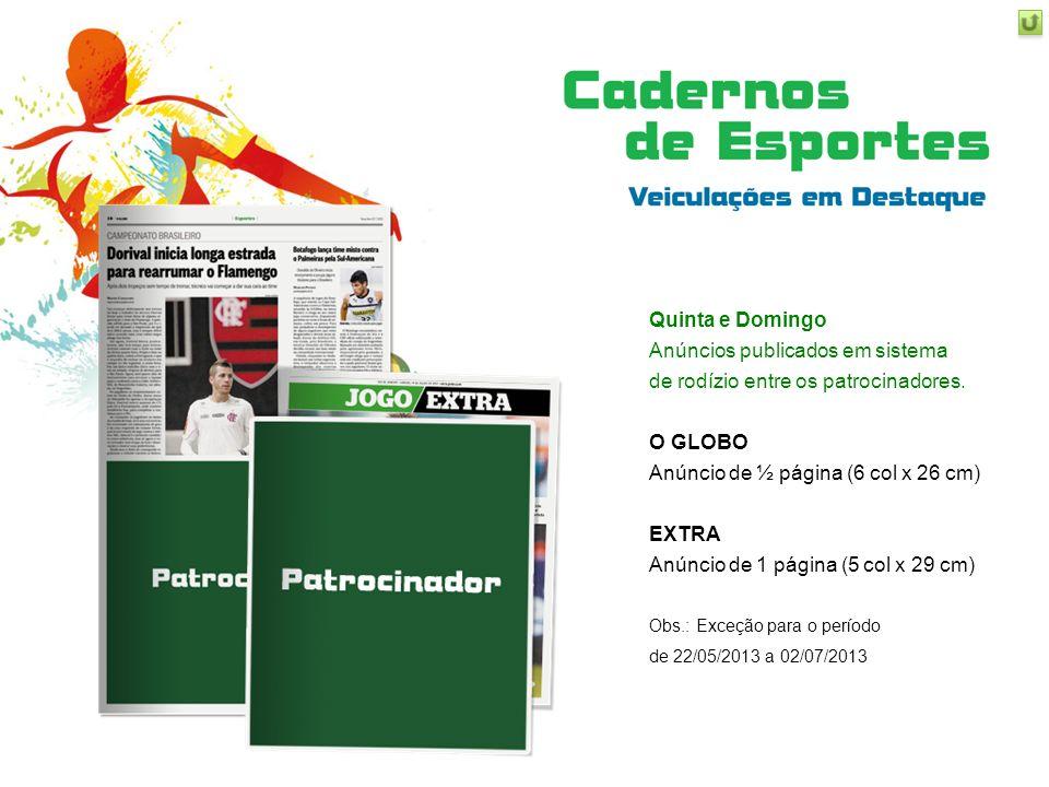Quinta e Domingo Anúncios publicados em sistema de rodízio entre os patrocinadores. O GLOBO Anúncio de ½ página (6 col x 26 cm) EXTRA Anúncio de 1 pág