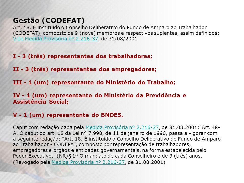 Gestão (CODEFAT) Art. 18. É instituído o Conselho Deliberativo do Fundo de Amparo ao Trabalhador (CODEFAT), composto de 9 (nove) membros e respectivos