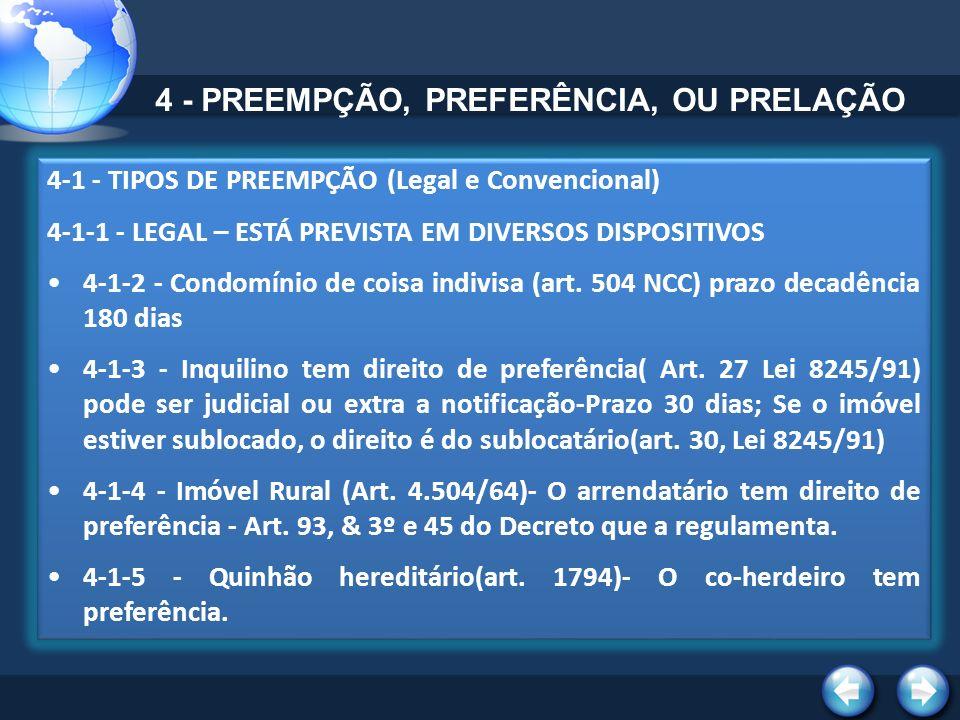 4-1 - TIPOS DE PREEMPÇÃO (Legal e Convencional) 4-1-1 - LEGAL – ESTÁ PREVISTA EM DIVERSOS DISPOSITIVOS 4-1-2 - Condomínio de coisa indivisa (art.