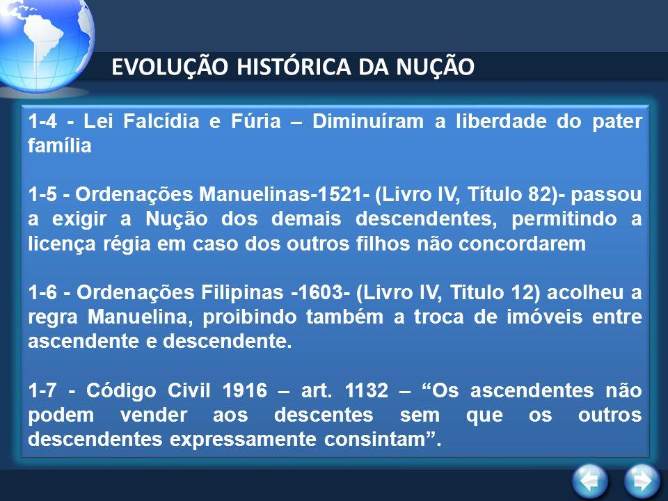 EVOLUÇÃO HISTÓRICA DA NUÇÃO 1-4 - Lei Falcídia e Fúria – Diminuíram a liberdade do pater família 1-5 - Ordenações Manuelinas-1521- (Livro IV, Título 82)- passou a exigir a Nução dos demais descendentes, permitindo a licença régia em caso dos outros filhos não concordarem 1-6 - Ordenações Filipinas -1603- (Livro IV, Titulo 12) acolheu a regra Manuelina, proibindo também a troca de imóveis entre ascendente e descendente.