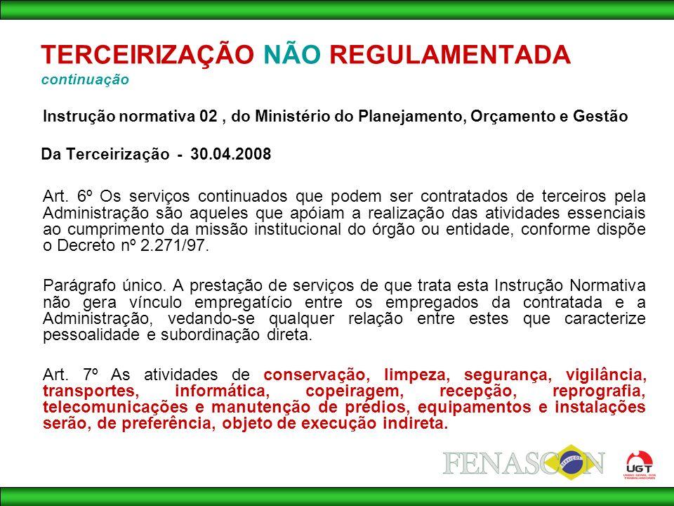 TERCEIRIZAÇÃO NÃO REGULAMENTADA continuação Instrução normativa 02, do Ministério do Planejamento, Orçamento e Gestão Da Terceirização - 30.04.2008 Art.
