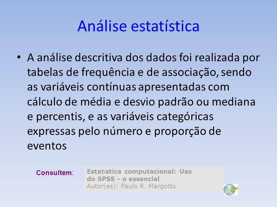 Análise estatística A análise descritiva dos dados foi realizada por tabelas de frequência e de associação, sendo as variáveis contínuas apresentadas