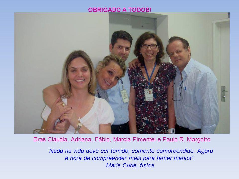 Dras Cláudia, Adriana, Fábio, Márcia Pimentel e Paulo R. Margotto OBRIGADO A TODOS! Nada na vida deve ser temido, somente compreendido. Agora é hora d