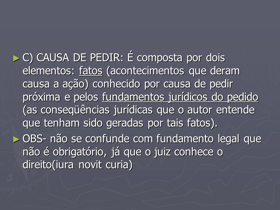 C) CAUSA DE PEDIR: É composta por dois elementos: fatos (acontecimentos que deram causa a ação) conhecido por causa de pedir próxima e pelos fundamentos jurídicos do pedido (as conseqüências jurídicas que o autor entende que tenham sido geradas por tais fatos).