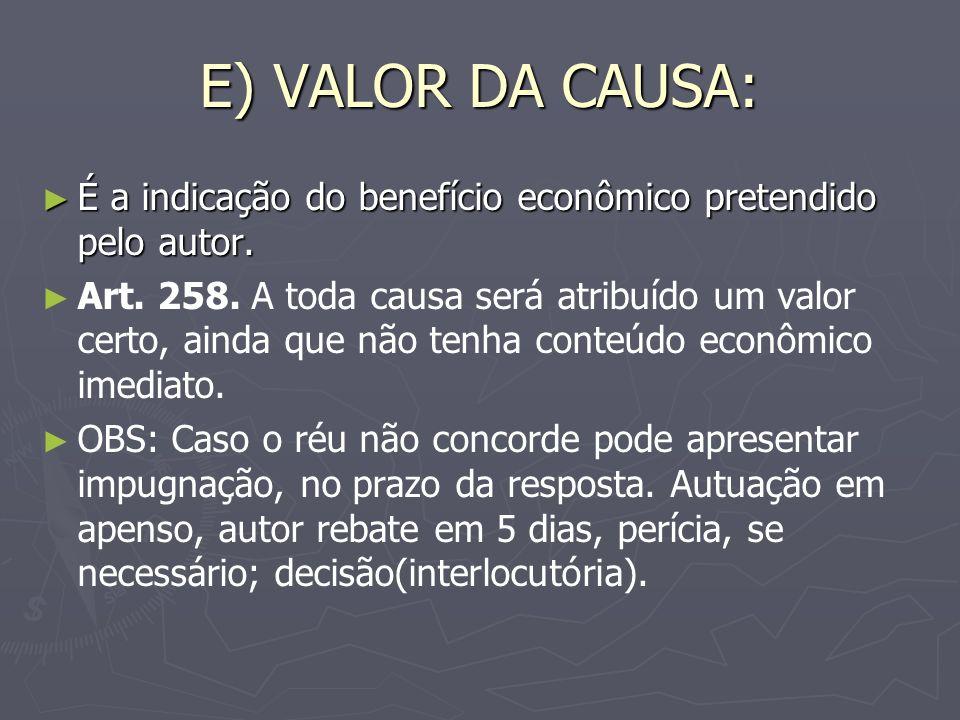 E) VALOR DA CAUSA: É a indicação do benefício econômico pretendido pelo autor.
