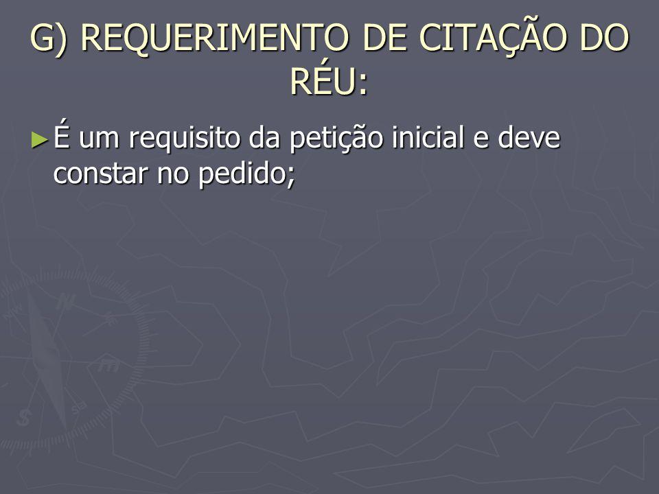 G) REQUERIMENTO DE CITAÇÃO DO RÉU: É um requisito da petição inicial e deve constar no pedido; É um requisito da petição inicial e deve constar no pedido;