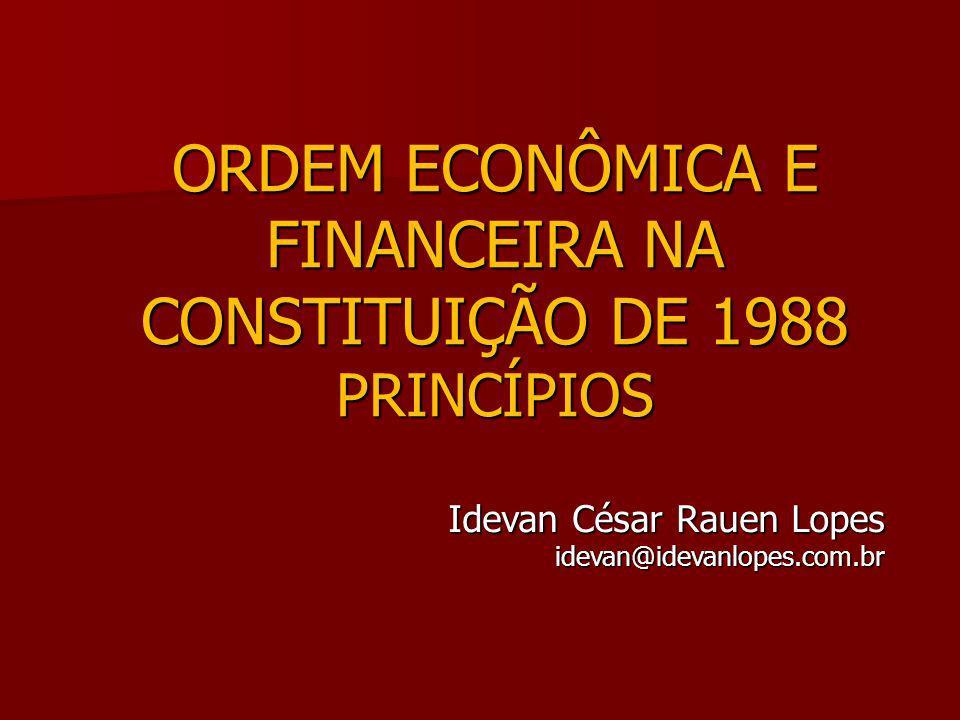 ORDEM ECONÔMICA E FINANCEIRA NA CONSTITUIÇÃO DE 1988 PRINCÍPIOS Idevan César Rauen Lopes idevan@idevanlopes.com.br