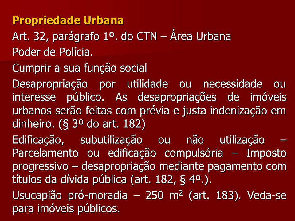 Propriedade Urbana Art. 32, parágrafo 1º. do CTN – Área Urbana Poder de Polícia. Cumprir a sua função social Desapropriação por utilidade ou necessida