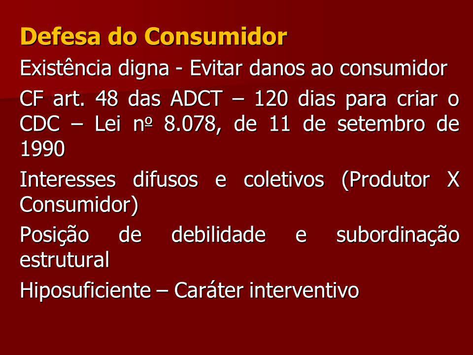 Defesa do Consumidor Existência digna - Evitar danos ao consumidor CF art. 48 das ADCT – 120 dias para criar o CDC – Lei n o 8.078, de 11 de setembro