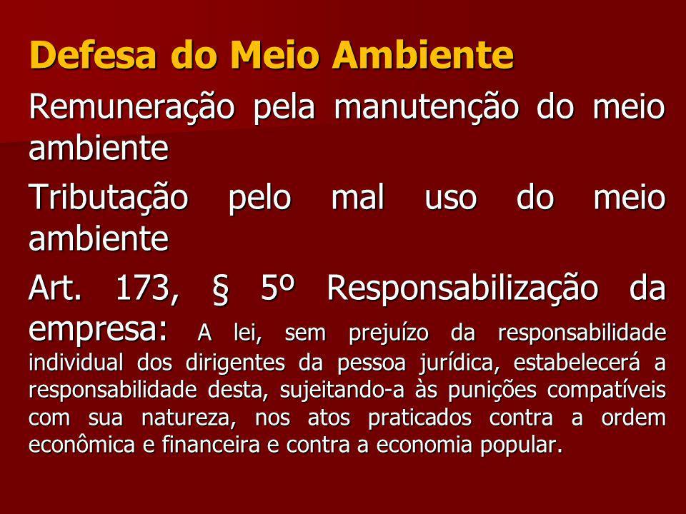 Defesa do Meio Ambiente Remuneração pela manutenção do meio ambiente Tributação pelo mal uso do meio ambiente Art. 173, § 5º Responsabilização da empr