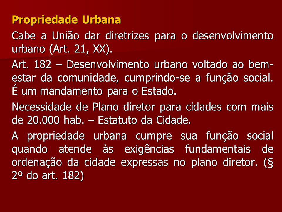 Propriedade Urbana Cabe a União dar diretrizes para o desenvolvimento urbano (Art. 21, XX). Art. 182 – Desenvolvimento urbano voltado ao bem- estar da