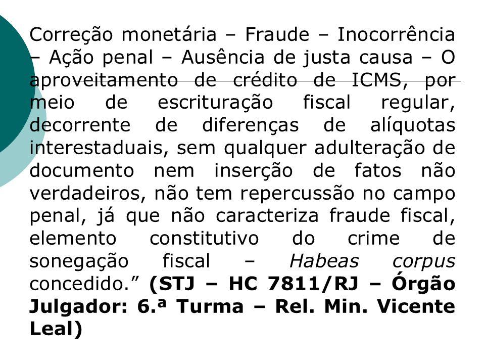 Correção monetária – Fraude – Inocorrência – Ação penal – Ausência de justa causa – O aproveitamento de crédito de ICMS, por meio de escrituração fisc