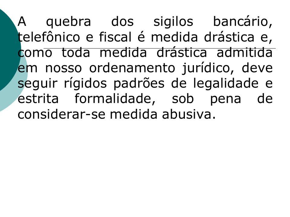 A quebra dos sigilos bancário, telefônico e fiscal é medida drástica e, como toda medida drástica admitida em nosso ordenamento jurídico, deve seguir