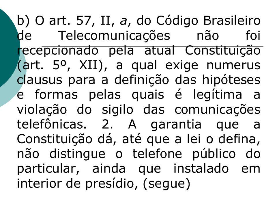 b) O art. 57, II, a, do Código Brasileiro de Telecomunicações não foi recepcionado pela atual Constituição (art. 5º, XII), a qual exige numerus clausu