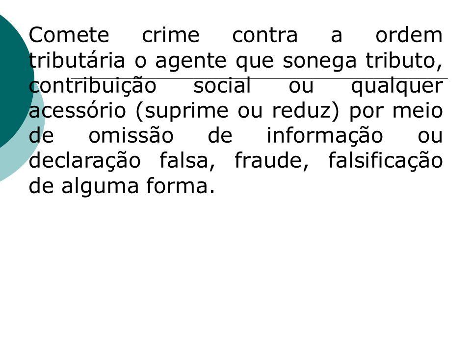 Comete crime contra a ordem tributária o agente que sonega tributo, contribuição social ou qualquer acessório (suprime ou reduz) por meio de omissão d