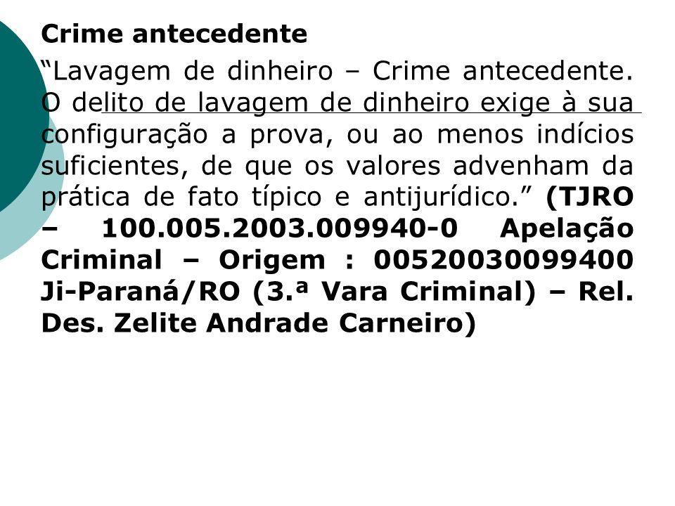 Crime antecedente Lavagem de dinheiro – Crime antecedente. O delito de lavagem de dinheiro exige à sua configuração a prova, ou ao menos indícios sufi