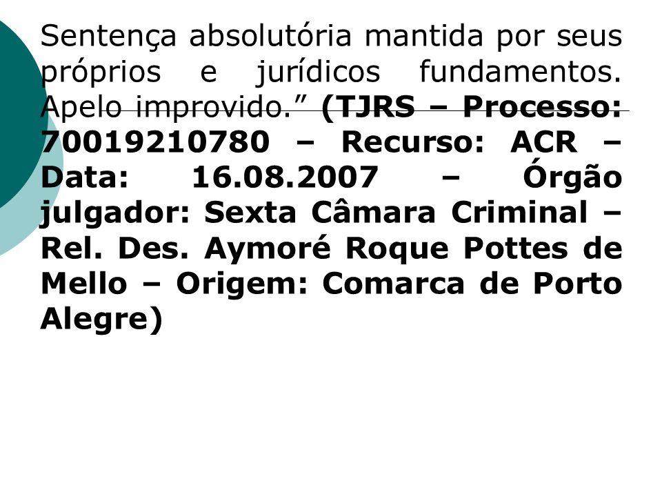 Sentença absolutória mantida por seus próprios e jurídicos fundamentos. Apelo improvido. (TJRS – Processo: 70019210780 – Recurso: ACR – Data: 16.08.20