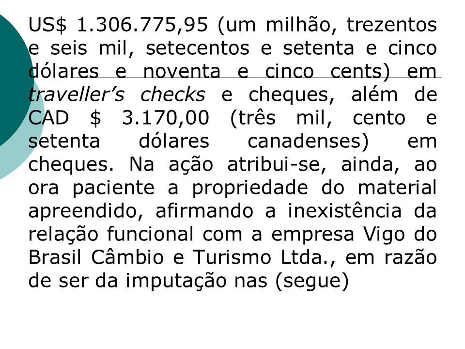 US$ 1.306.775,95 (um milhão, trezentos e seis mil, setecentos e setenta e cinco dólares e noventa e cinco cents) em travellers checks e cheques, além