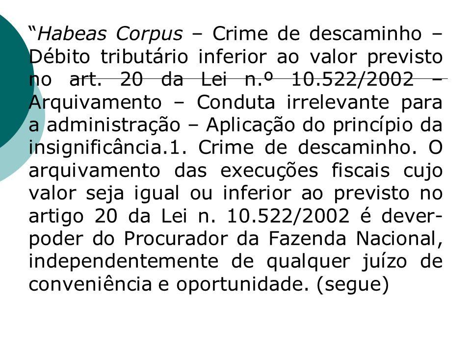 Habeas Corpus – Crime de descaminho – Débito tributário inferior ao valor previsto no art. 20 da Lei n.º 10.522/2002 – Arquivamento – Conduta irreleva