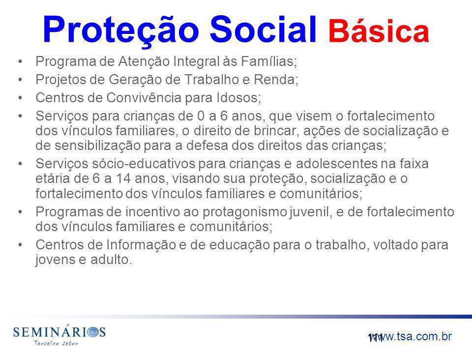 www.tsa.com.br Proteção Social Básica Programa de Atenção Integral às Famílias; Projetos de Geração de Trabalho e Renda; Centros de Convivência para I