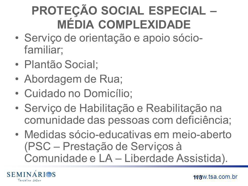www.tsa.com.br PROTEÇÃO SOCIAL ESPECIAL – MÉDIA COMPLEXIDADE Serviço de orientação e apoio sócio- familiar; Plantão Social; Abordagem de Rua; Cuidado