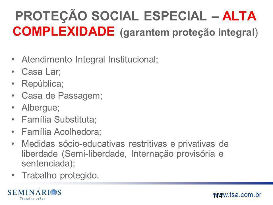 www.tsa.com.br PROTEÇÃO SOCIAL ESPECIAL – ALTA COMPLEXIDADE (garantem proteção integral) Atendimento Integral Institucional; Casa Lar; República; Casa