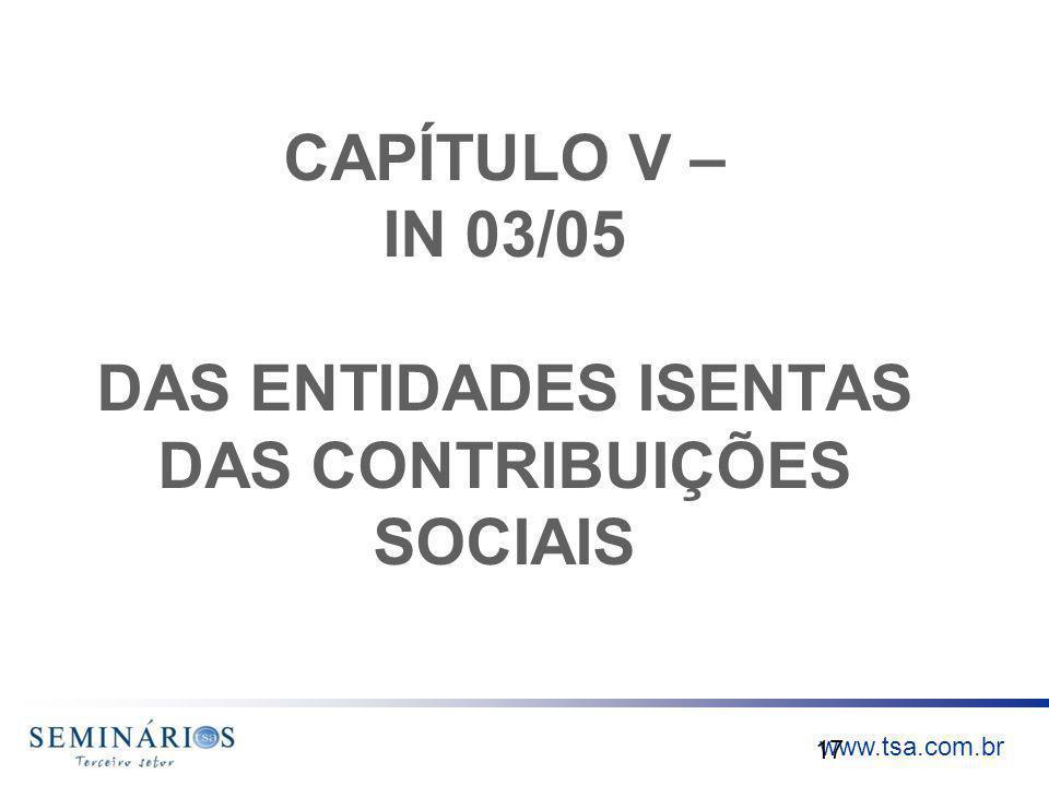 www.tsa.com.br CAPÍTULO V – IN 03/05 DAS ENTIDADES ISENTAS DAS CONTRIBUIÇÕES SOCIAIS 17
