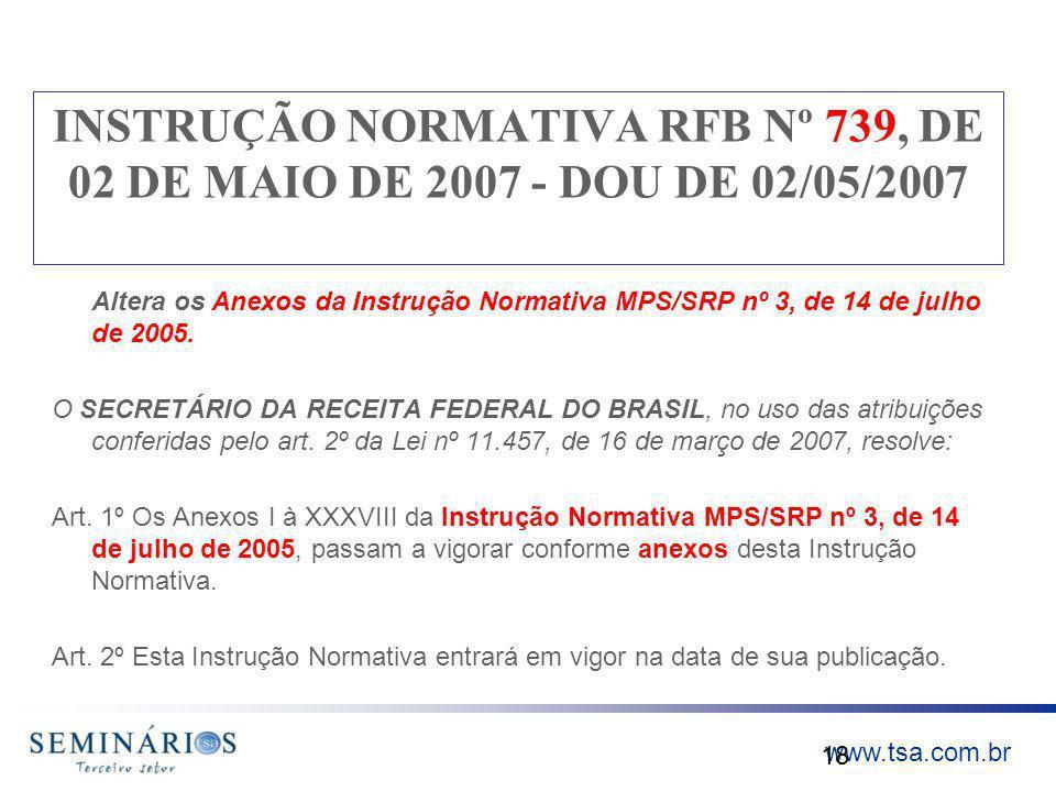 www.tsa.com.br INSTRUÇÃO NORMATIVA RFB Nº 739, DE 02 DE MAIO DE 2007 - DOU DE 02/05/2007 Altera os Anexos da Instrução Normativa MPS/SRP nº 3, de 14 d