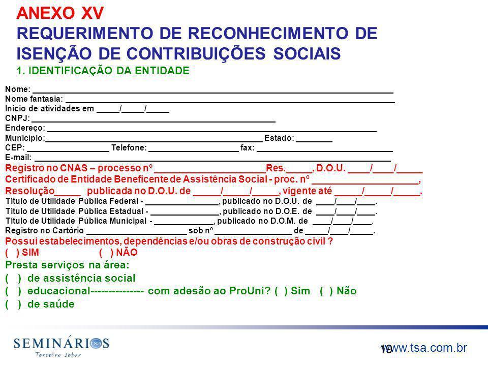 www.tsa.com.br ANEXO XV REQUERIMENTO DE RECONHECIMENTO DE ISENÇÃO DE CONTRIBUIÇÕES SOCIAIS 1. IDENTIFICAÇÃO DA ENTIDADE 19 Nome: _____________________