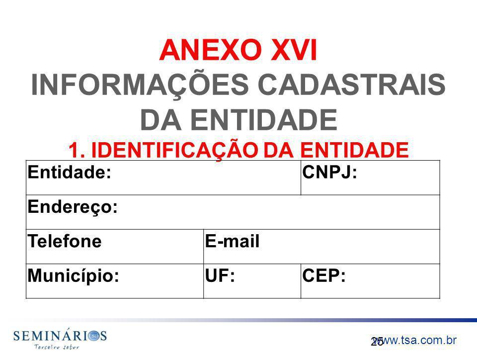 www.tsa.com.br ANEXO XVI INFORMAÇÕES CADASTRAIS DA ENTIDADE 1. IDENTIFICAÇÃO DA ENTIDADE 25 Entidade:CNPJ: Endereço: TelefoneE-mail Município:UF:CEP: