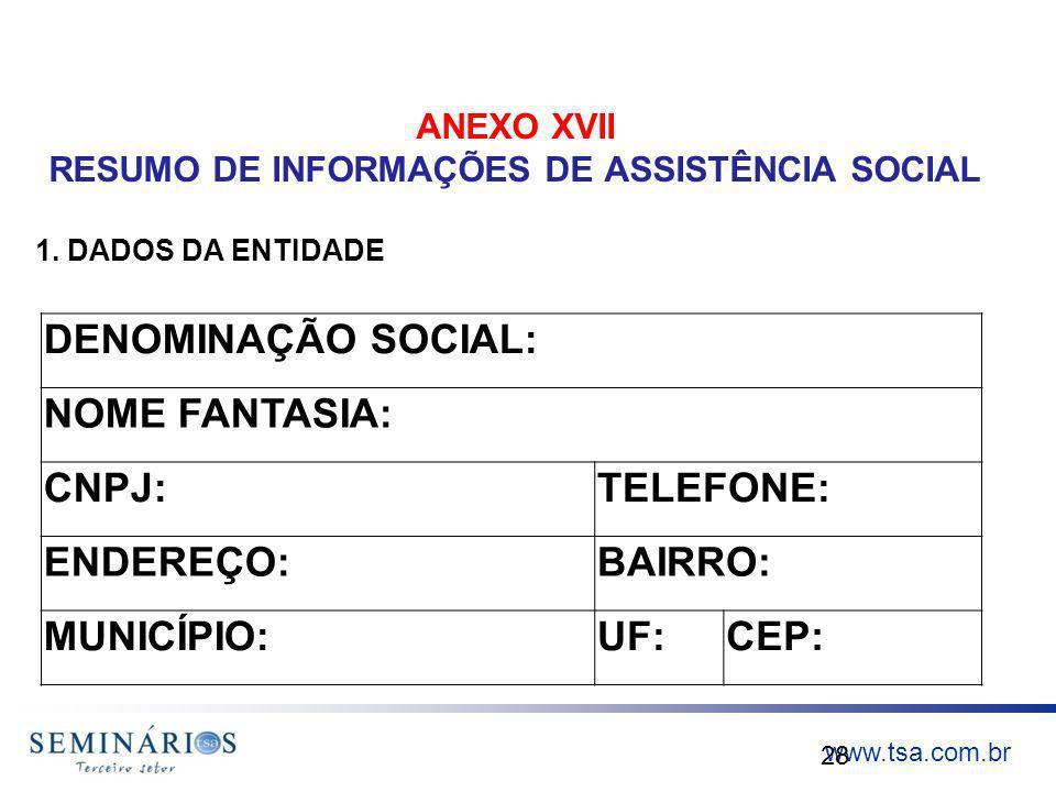 www.tsa.com.br ANEXO XVII RESUMO DE INFORMAÇÕES DE ASSISTÊNCIA SOCIAL 28 DENOMINAÇÃO SOCIAL: NOME FANTASIA: CNPJ:TELEFONE: ENDEREÇO:BAIRRO: MUNICÍPIO: